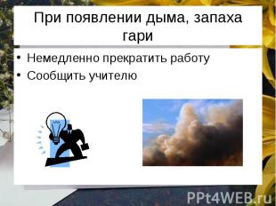При появлении дыма, запаха гари Немедленно прекратить работу Сообщить учителю