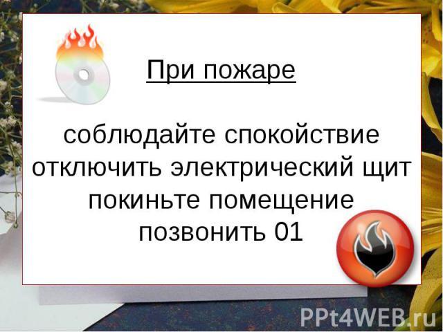 При пожаре соблюдайте спокойствие отключить электрический щит покиньте помещение позвонить 01