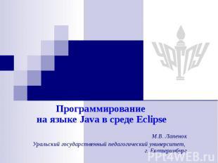 Программирование на языке Java в среде Eclipse М.В. Лапенок Уральский государств