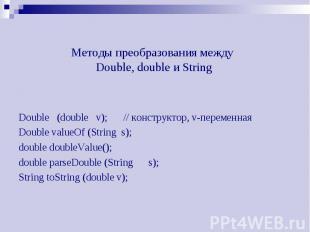 Методы преобразования между Double, double и String Double (double v); // констр