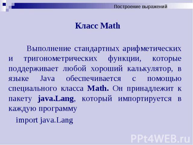Класс Math Выполнение стандартных арифметических и тригонометрических функции, которые поддерживает любой хороший калькулятор, в языке Java обеспечивается с помощью специального класса Math. Он принадлежит к пакету java.Lang, который импортируется в…