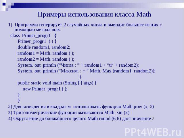 Примеры использования класса Math 1) Программа генерирует 2 случайных числа и выводит большее из них с помощью метода max. class Primer_progr1 { Primer_progr1 ( ) { double random1, random2; random1 = Math. random ( ); random2 = Math. random ( ); Sys…
