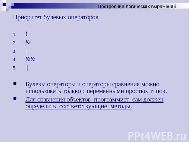 Приоритет булевых операторов Приоритет булевых операторов ! &   &&    Булевы операторы и операторы сравнения можно использовать только с переменными простых типов. Для сравнения объектов программист сам должен определить соответствующие …