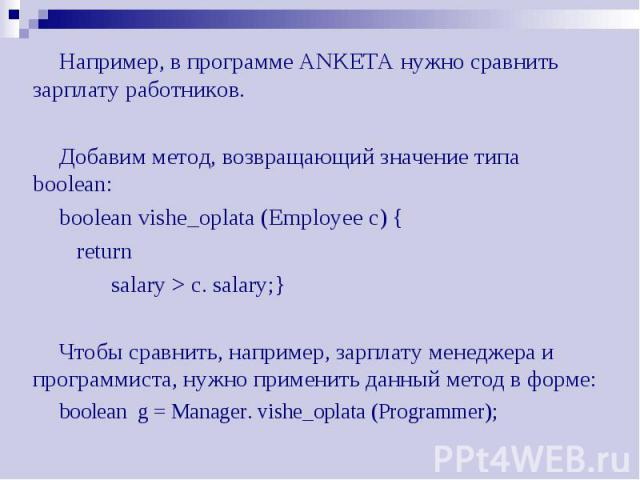 Например, в программе ANKETA нужно сравнить зарплату работников. Например, в программе ANKETA нужно сравнить зарплату работников. Добавим метод, возвращающий значение типа boolean: boolean vishe_oplata (Employee c) { return salary > c. salary;} Ч…