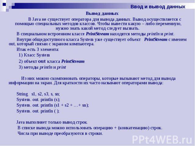 Вывод данных Вывод данных В Java не существует оператора для вывода данных. Вывод осуществляется с помощью специальных методов классов. Чтобы вывести какую – либо переменную, нужно знать какой метод следует вызвать. В специальном встроенном классе P…