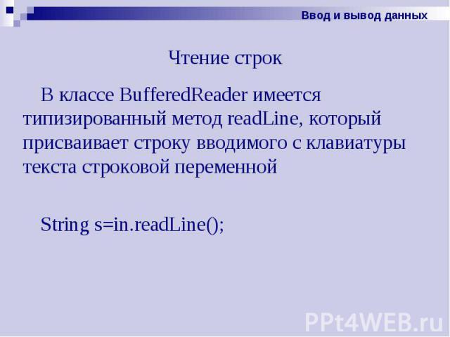 Чтение строк В классе BufferedReader имеется типизированный метод readLine, который присваивает строку вводимого с клавиатуры текста строковой переменной String s=in.readLine();