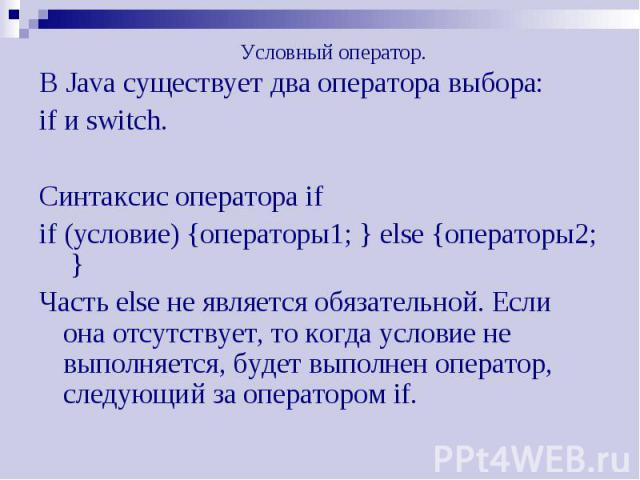 Условный оператор. В Java существует два оператора выбора: if и switch. Синтаксис оператора if if (условие) {операторы1; } else {операторы2; } Часть else не является обязательной. Если она отсутствует, то когда условие не выполняется, будет выполнен…