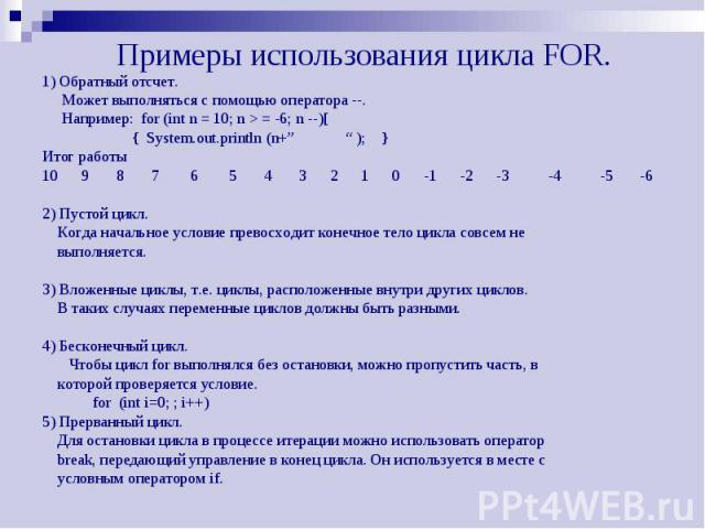 """Примеры использования цикла FOR. 1) Обратный отсчет. Может выполняться с помощью оператора --. Например: for (int n = 10; n > = -6; n --)[ { System.out.println (n+"""" """" ); } Итог работы 10 9 8 7 6 5 4 3 2 1 0 -1 -2 -3 -4 -5 -6 2) Пустой цикл. Когда…"""