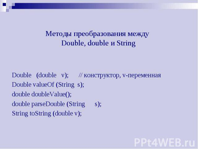 Методы преобразования между Double, double и String Double (double v); // конструктор, v-переменная Double valueOf (String s); double doubleValue(); double parseDouble (String s); String toString (double v);