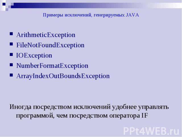 Примеры исключений, генерируемых JAVA ArithmeticException FileNotFoundException IOException NumberFormatException ArrayIndexOutBoundsException Иногда посредством исключений удобнее управлять программой, чем посредством оператора IF