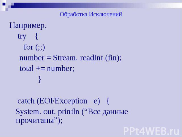 "Обработка Исключений Например. try { for (;;) number = Stream. readInt (fin); total += number; } catch (EOFException e) { System. out. println (""Все данные прочитаны"");"