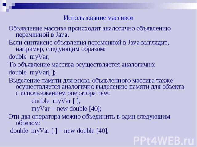 Использование массивов Объявление массива происходит аналогично объявлению переменной в Java. Если синтаксис объявления переменной в Java выглядит, например, следующим образом: double myVar; То объявление массива осуществляется аналогично: double my…