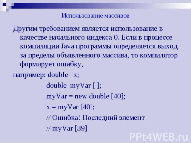 Использование массивов Другим требованием является использование в качестве начального индекса 0. Если в процессе компиляции Java программы определяется выход за пределы объявленного массива, то компилятор формирует ошибку, например: double х; doubl…