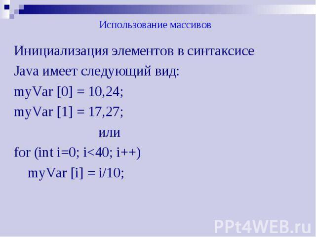 Использование массивов Инициализация элементов в синтаксисе Java имеет следующий вид: myVar [0] = 10,24; myVar [1] = 17,27; или for (int i=0; i<40; i++) myVar [i] = i/10;