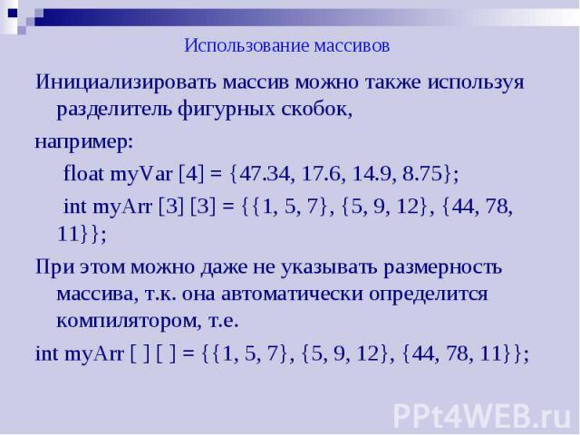 Использование массивов Инициализировать массив можно также используя разделитель фигурных скобок, например: float myVar [4] = {47.34, 17.6, 14.9, 8.75}; int myArr [3] [3] = {{1, 5, 7}, {5, 9, 12}, {44, 78, 11}}; При этом можно даже не указывать разм…