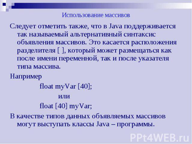 Использование массивов Следует отметить также, что в Java поддерживается так называемый альтернативный синтаксис объявления массивов. Это касается расположения разделителя [ ], который может размещаться как после имени переменной, так и после указат…