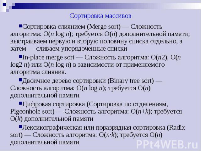 Сортировка массивов Сортировка слиянием (Merge sort) — Сложность алгоритма: O(n log n); требуется O(n) дополнительной памяти; выстраиваем первую и вторую половину списка отдельно, а затем — сливаем упорядоченные списки In-place merge sort — Сложност…