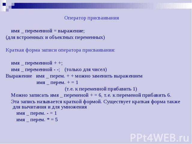 Оператор присваивания Оператор присваивания имя _ переменной = выражение; (для встроенных и объектных переменных) Краткая форма записи оператора присваивания: имя _ переменной + +; имя _ переменной - -; (только для чисел) Выражение имя _ перем. + + …