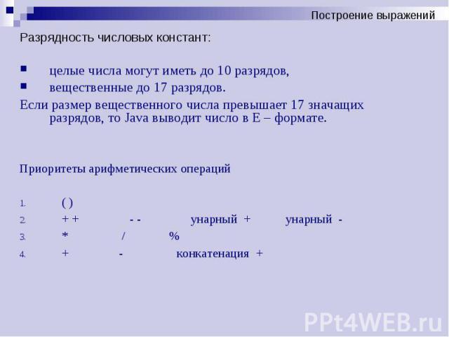 Разрядность числовых констант: Разрядность числовых констант: целые числа могут иметь до 10 разрядов, вещественные до 17 разрядов. Если размер вещественного числа превышает 17 значащих разрядов, то Java выводит число в Е – формате. Приоритеты арифме…