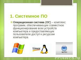 1. Системное ПО Операционная система (ОС) – комплекс программ, обеспечивающих со