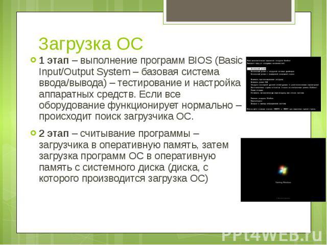 Загрузка ОС 1 этап – выполнение программ BIOS (Basic Input/Output System – базовая система ввода/вывода) – тестирование и настройка аппаратных средств. Если все оборудование функционирует нормально – происходит поиск загрузчика ОС. 2 этап – считыван…