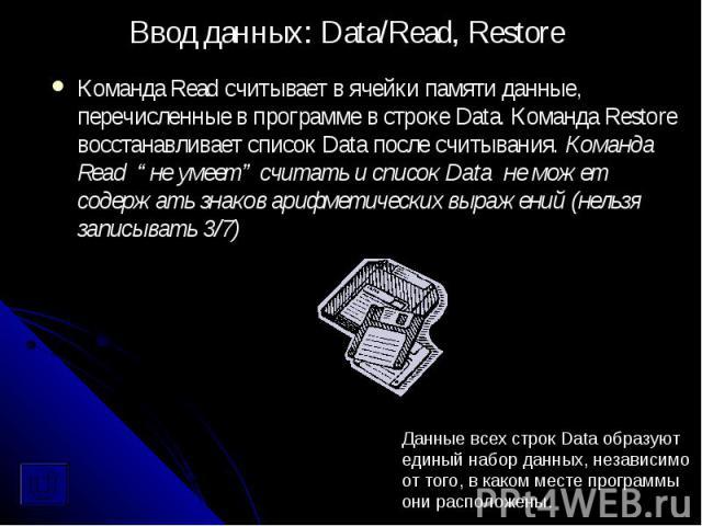 """Команда Read считывает в ячейки памяти данные, перечисленные в программе в строке Data. Команда Restore восстанавливает список Data после считывания. Команда Read """"не умеет"""" считать и список Data не может содержать знаков арифметических выражений (н…"""