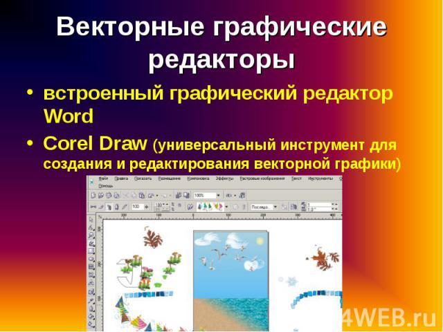 встроенный графический редактор Word встроенный графический редактор Word Corel Draw (универсальный инструмент для создания и редактирования векторной графики)