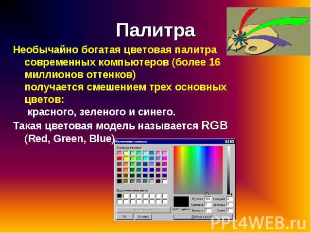 Необычайно богатая цветовая палитра современных компьютеров (более 16 миллионов оттенков) получается смешением трех основных цветов: красного, зеленого и синего. Необычайно богатая цветовая палитра современных компьютеров (более 16 миллионов оттенко…