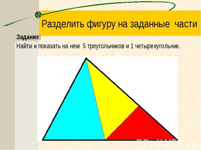 Задание: Задание: Найти и показать на нем 5 треугольников и 1 четырехугольник.