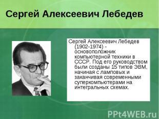 Сергей Алексеевич Лебедев (1902-1974) - основоположник компьютерной техники в СС