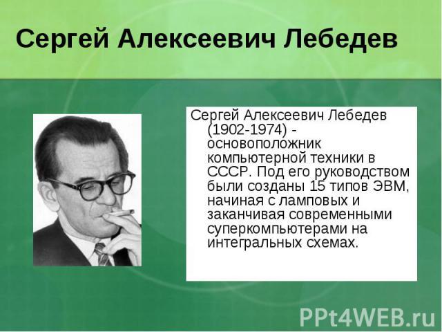 Сергей Алексеевич Лебедев (1902-1974) - основоположник компьютерной техники в СССР. Под его руководством были созданы 15 типов ЭВМ, начиная с ламповых и заканчивая современными суперкомпьютерами на интегральных схемах. Сергей Алексеевич Лебедев (190…