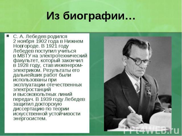 С. А.Лебедев родился 2ноября 1902года вНижнем Новгороде.В 1921году Лебедев поступил учиться вМВТУ наэлектротехнический факультет, который закончил в1928году, став инженером-электриком. Резу…