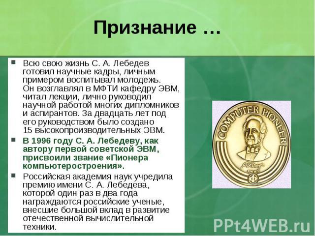 Всю свою жизнь С.А.Лебедев готовил научные кадры, личным примером воспитывал молодежь. Онвозглавлял вМФТИ кафедру ЭВМ, читал лекции, лично руководил научной работой многих дипломников иаспирантов. Задвадцать лет п…