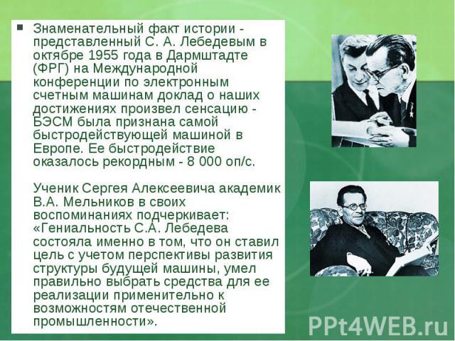 Знаменательный факт истории - представленный С. А. Лебедевым в октябре 1955 года в Дармштадте (ФРГ) на Международной конференции по электронным счетным машинам доклад о наших достижениях произвел сенсацию - БЭСМ была признана самой быстродействующей…