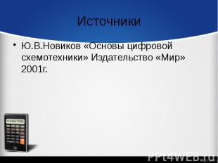 Источники Ю.В.Новиков «Основы цифровой схемотехники» Издательство «Мир» 2001г.