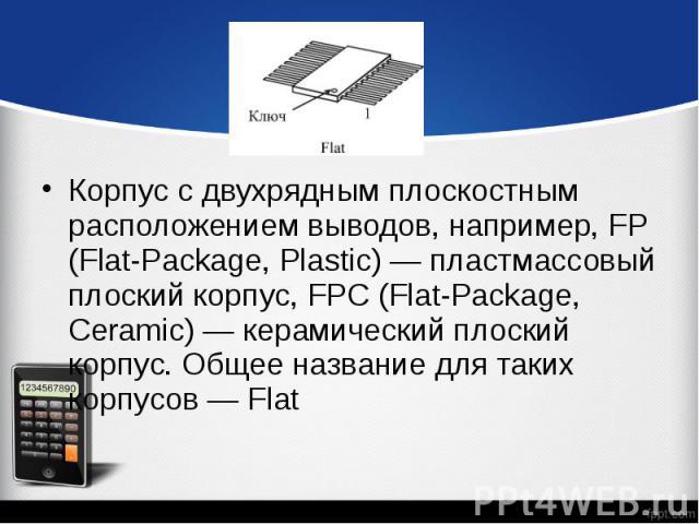 Корпус с двухрядным плоскостным расположением выводов, например, FP (Flat-Package, Plastic) — пластмассовый плоский корпус, FPC (Flat-Package, Ceramic) — керамический плоский корпус. Общее название для таких корпусов — Flat Корпус с двухрядным плоск…