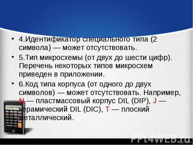 4.Идентификатор специального типа (2 символа) — может отсутствовать. 4.Идентификатор специального типа (2 символа) — может отсутствовать. 5.Тип микросхемы (от двух до шести цифр). Перечень некоторых типов микросхем приведен в приложении. 6.Код типа …