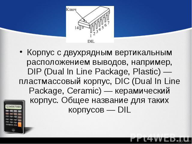 Корпус с двухрядным вертикальным расположением выводов, например, DIP (Dual In Line Package, Plastic) — пластмассовый корпус, DIC (Dual In Line Package, Ceramic) — керамический корпус. Общее название для таких корпусов — DIL Корпус с двухрядным верт…