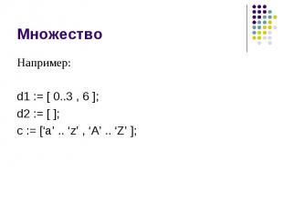 Множество Например: d1 := [ 0..3 , 6 ]; d2 := [ ]; c := ['a' .. 'z' , 'A' .. 'Z'