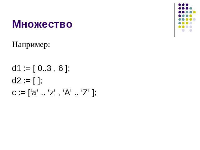 Множество Например: d1 := [ 0..3 , 6 ]; d2 := [ ]; c := ['a' .. 'z' , 'A' .. 'Z' ];