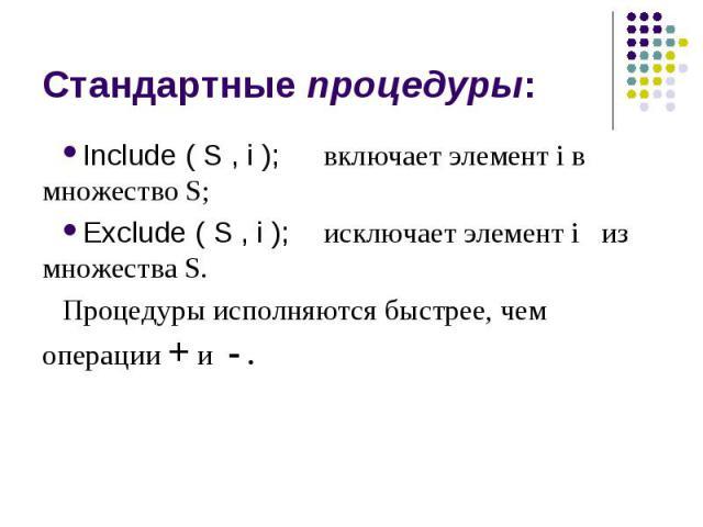 Стандартные процедуры: Include ( S , i ); включает элемент i в множество S; Exclude ( S , i ); исключает элемент i из множества S. Процедуры исполняются быстрее, чем операции + и - .