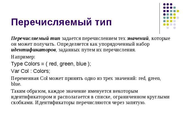 Перечисляемый тип Перечисляемый тип задается перечислением тех значений, которые он может получать. Определяется как упорядоченный набор идентификаторов, заданных путем их перечисления. Например: Type Colors = ( red, green, blue ); Var Col : Colors;…
