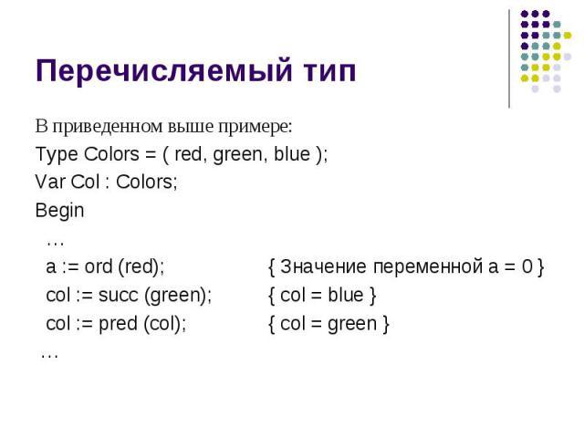 Перечисляемый тип В приведенном выше примере: Type Colors = ( red, green, blue ); Var Col : Colors; Begin … a := ord (red); { Значение переменной a = 0 } col := succ (green); { col = blue } col := pred (col); { col = green } …