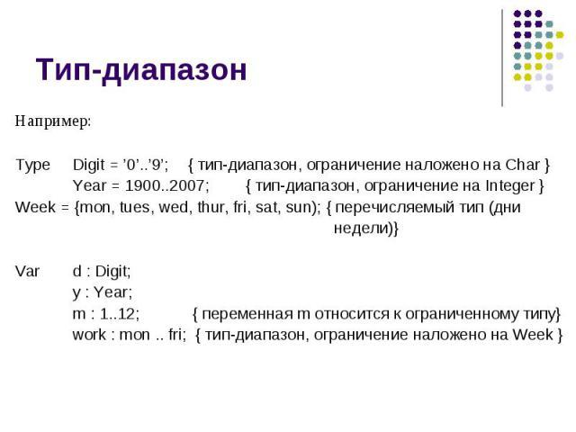 Тип-диапазон Например: Type Digit = '0'..'9'; { тип-диапазон, ограничение наложено на Char } Year = 1900..2007; { тип-диапазон, ограничение на Integer } Week = {mon, tues, wed, thur, fri, sat, sun); { перечисляемый тип (дни недели)} Var d : Digit; y…