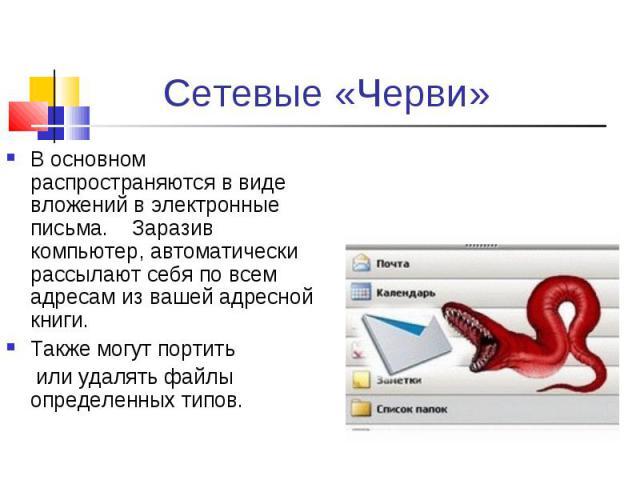 В основном распространяются в виде вложений в электронные письма. Заразив компьютер, автоматически рассылают себя по всем адресам из вашей адресной книги. В основном распространяются в виде вложений в электронные письма. Заразив компьютер, автоматич…