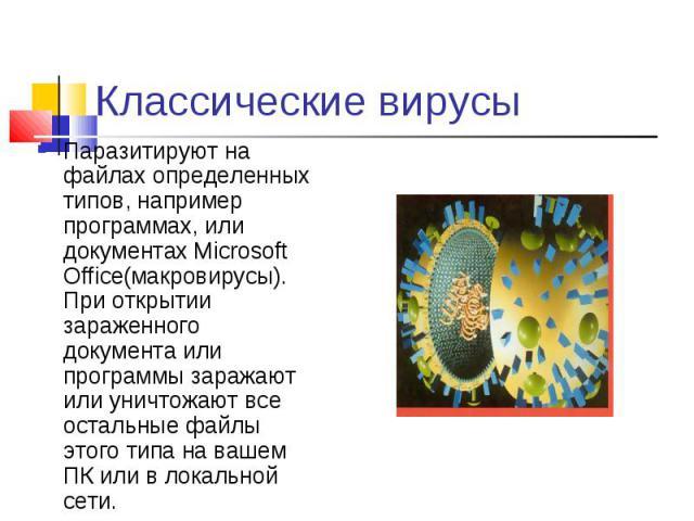 Паразитируют на файлах определенных типов, например программах, или документах Microsoft Office(макровирусы). При открытии зараженного документа или программы заражают или уничтожают все остальные файлы этого типа на вашем ПК или в локальной сети. П…