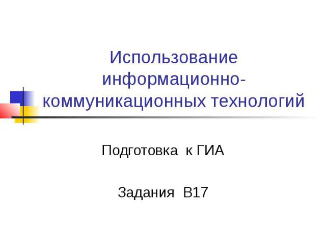Использование информационно-коммуникационных технологий Подготовка к ГИА Задания В17