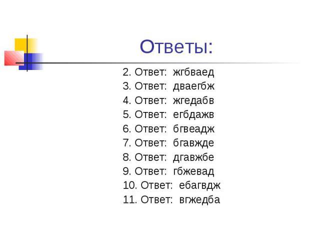 Ответы: 2. Ответ: жгбваед 3. Ответ: дваегбж 4. Ответ: жгедабв 5. Ответ: егбдажв 6. Ответ: бгвеадж 7. Ответ: бгавжде 8. Ответ: дгавжбе 9. Ответ: гбжевад 10. Ответ: ебагвдж 11. Ответ: вгжедба