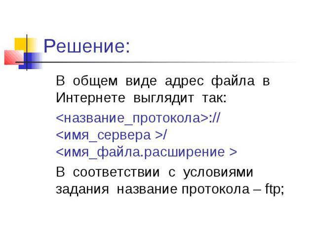 Решение: В общем виде адрес файла в Интернете выглядит так: <название_протокола>:// <имя_сервера >/ <имя_файла.расширение > В соответствии с условиями задания название протокола – ftp;