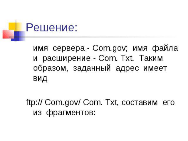 Решение: имя сервера - Com.gov; имя файла и расширение - Com. Txt. Таким образом, заданный адрес имеет вид ftp:// Com.gov/ Com. Txt, составим его из фрагментов: